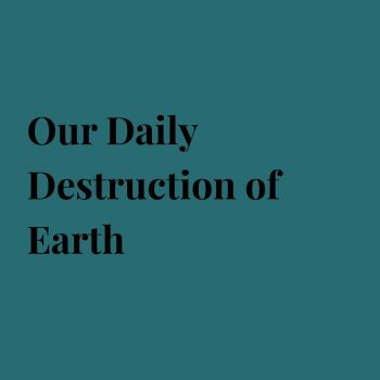 Our Daily Destruction of Earth