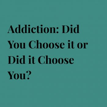 Addiction: Did You Choose it or Did it Choose You?
